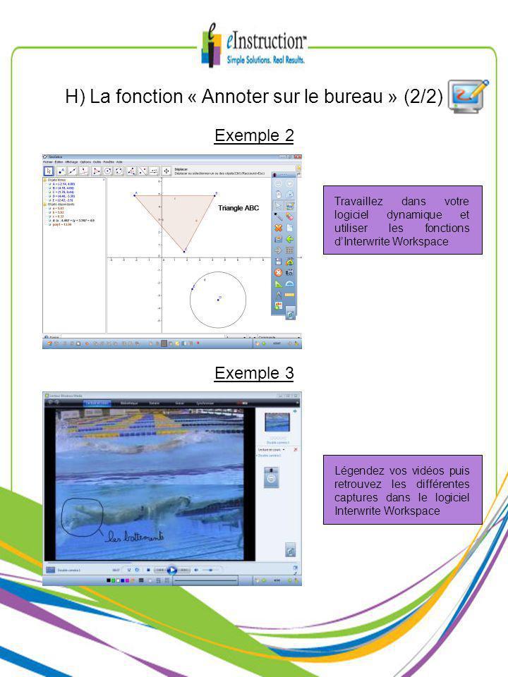 H) La fonction « Annoter sur le bureau » (2/2) Exemple 2 Exemple 3 Travaillez dans votre logiciel dynamique et utiliser les fonctions dInterwrite Workspace Légendez vos vidéos puis retrouvez les différentes captures dans le logiciel Interwrite Workspace