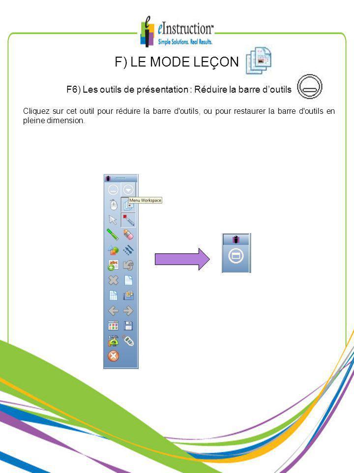 F) LE MODE LEÇON F6) Les outils de présentation : Réduire la barre doutils Cliquez sur cet outil pour réduire la barre d outils, ou pour restaurer la barre d outils en pleine dimension.