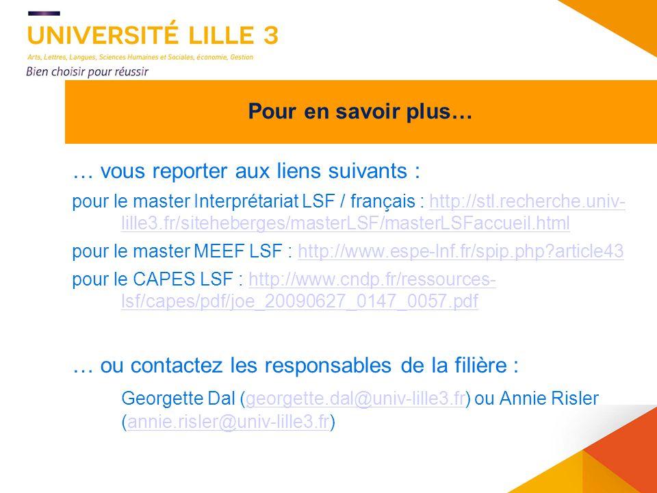 12 L1, UE 9 LSF : candidature à Anne Martel (anne.martel@univ-lille3.fr) au plus tard le 10 septembre 2014.anne.martel@univ-lille3.fr L2, option et parcours LSF : candidature à Georgette Dal (georgette.dal@univ-lille3.fr) dès à présent et au plus tard le 1 er septembre 2014.georgette.dal@univ-lille3.fr Dans tous les cas, précisez votre formation et votre niveau de LSF (y compris pour les grands débutants) et indiquez une adresse courriel que vous lisez.