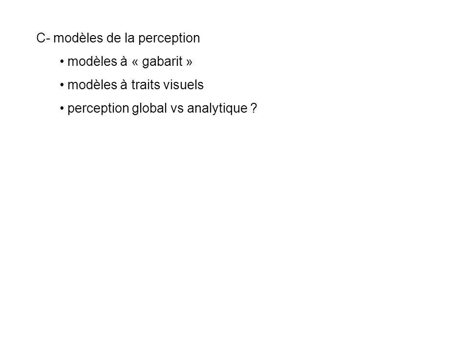 C- modèles de la perception modèles à « gabarit » modèles à traits visuels perception global vs analytique ?