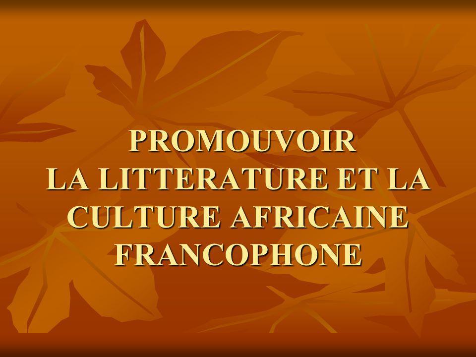 PROMOUVOIR LA LITTERATURE ET LA CULTURE AFRICAINE FRANCOPHONE PROMOUVOIR LA LITTERATURE ET LA CULTURE AFRICAINE FRANCOPHONE