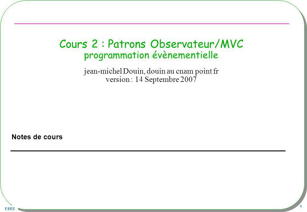 ESIEE 1 Cours 2 : Patrons Observateur/MVC programmation évènementielle Notes de cours jean-michel Douin, douin au cnam point fr version : 14 Septembre 2007