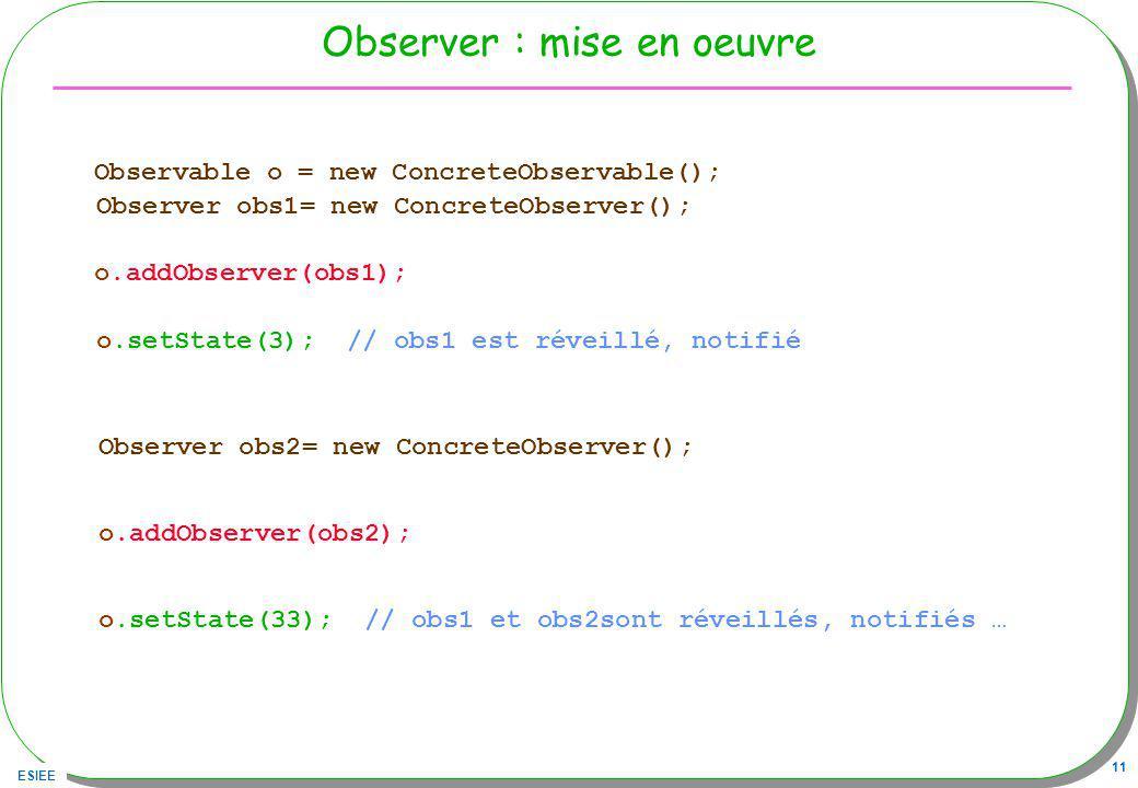 ESIEE 11 Observer : mise en oeuvre Observable o = new ConcreteObservable(); Observer obs1= new ConcreteObserver(); o.addObserver(obs1); o.setState(3); // obs1 est réveillé, notifié Observer obs2= new ConcreteObserver(); o.addObserver(obs2); o.setState(33); // obs1 et obs2sont réveillés, notifiés …