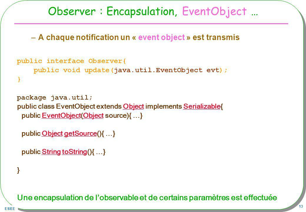 ESIEE 13 Observer : Encapsulation, EventObject … –A chaque notification un « event object » est transmis public interface Observer{ public void update(java.util.EventObject evt); } package java.util; public class EventObject extends Object implements Serializable{ObjectSerializable public EventObject(Object source){ …}EventObjectObject public Object getSource(){ …}ObjectgetSource public String toString(){ …}StringtoString } Une encapsulation de lobservable et de certains paramètres est effectuée