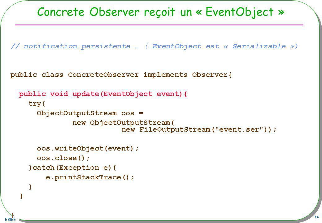 ESIEE 14 Concrete Observer reçoit un « EventObject » // notification persistente … ( EventObject est « Serializable ») public class ConcreteObserver implements Observer{ public void update(EventObject event){ try{ ObjectOutputStream oos = new ObjectOutputStream( new FileOutputStream( event.ser )); oos.writeObject(event); oos.close(); }catch(Exception e){ e.printStackTrace(); }