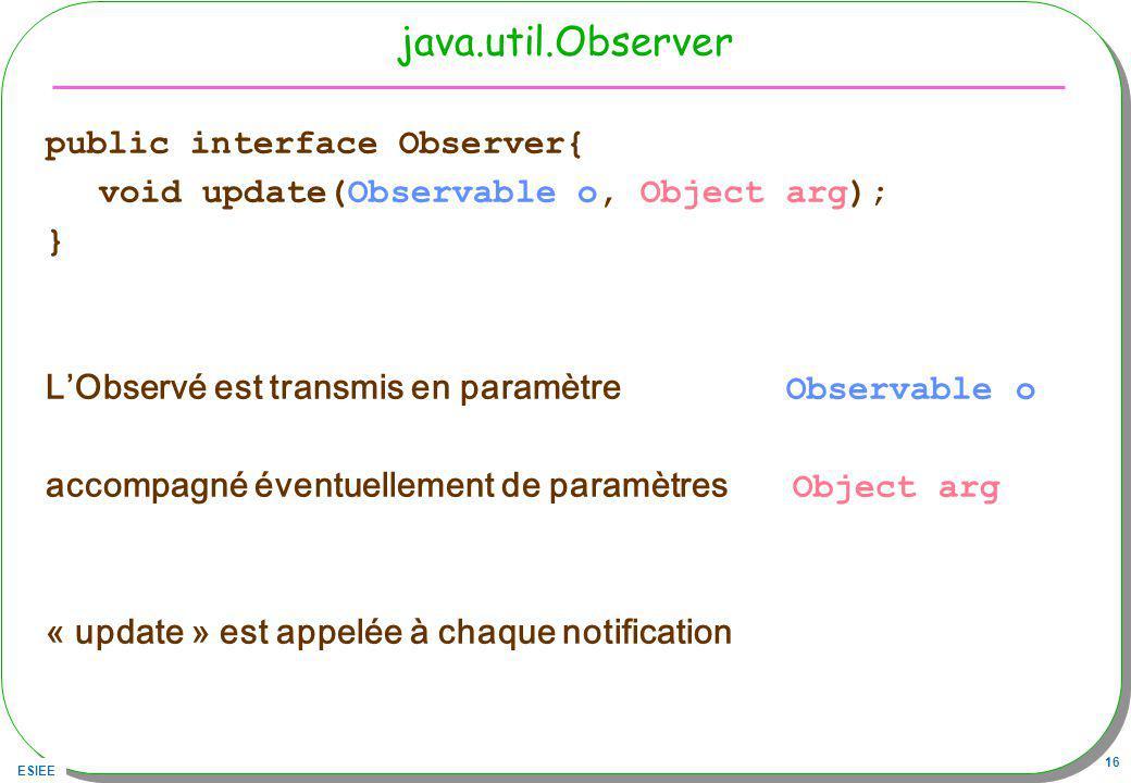 ESIEE 16 java.util.Observer public interface Observer{ void update(Observable o, Object arg); } LObservé est transmis en paramètre Observable o accompagné éventuellement de paramètres Object arg « update » est appelée à chaque notification