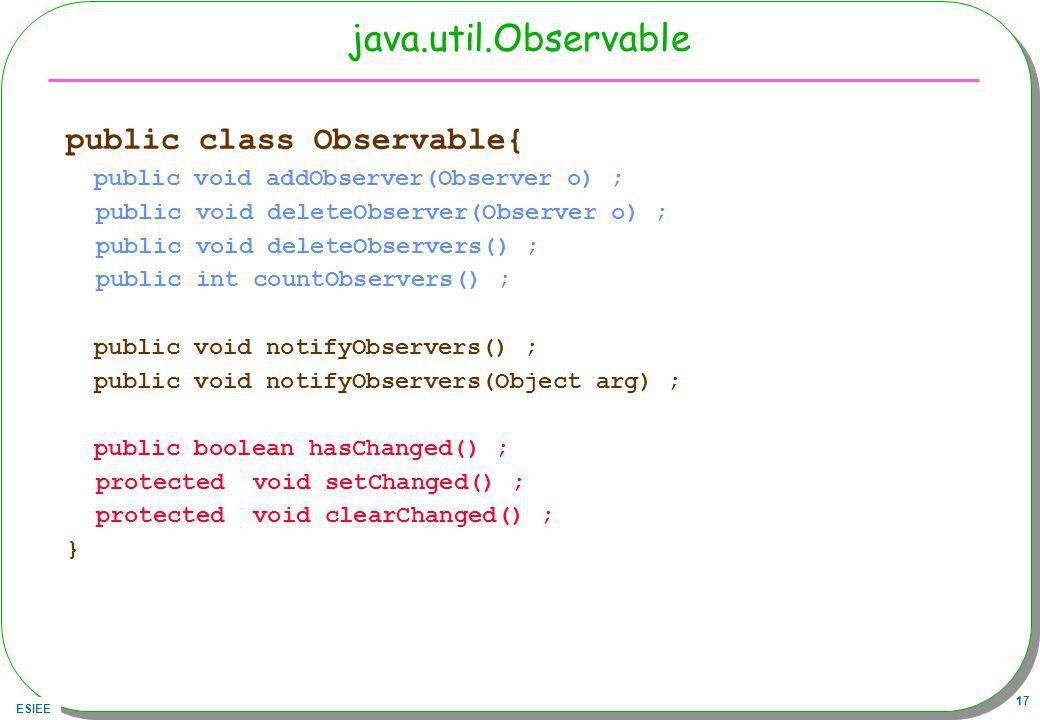 ESIEE 17 java.util.Observable public class Observable{ public void addObserver(Observer o) ; public void deleteObserver(Observer o) ; public void deleteObservers() ; public int countObservers() ; public void notifyObservers() ; public void notifyObservers(Object arg) ; public boolean hasChanged() ; protected void setChanged() ; protected void clearChanged() ; }