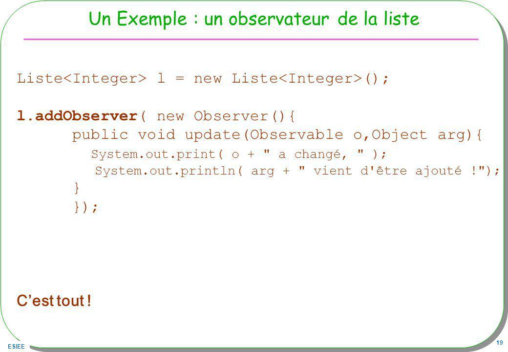 ESIEE 19 Un Exemple : un observateur de la liste Liste l = new Liste (); l.addObserver( new Observer(){ public void update(Observable o,Object arg){ System.out.print( o + a changé, ); System.out.println( arg + vient d être ajouté ! ); } }); Cest tout !
