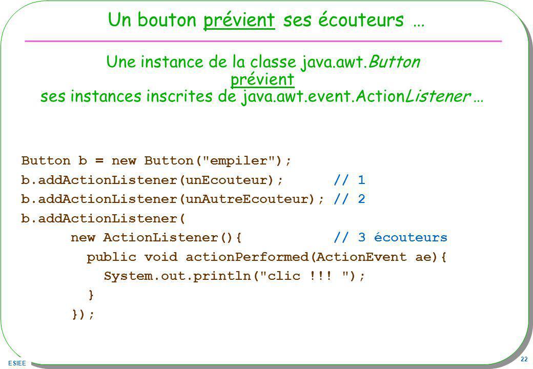 ESIEE 22 Un bouton prévient ses écouteurs … Button b = new Button( empiler ); b.addActionListener(unEcouteur); // 1 b.addActionListener(unAutreEcouteur); // 2 b.addActionListener( new ActionListener(){ // 3 écouteurs public void actionPerformed(ActionEvent ae){ System.out.println( clic !!.