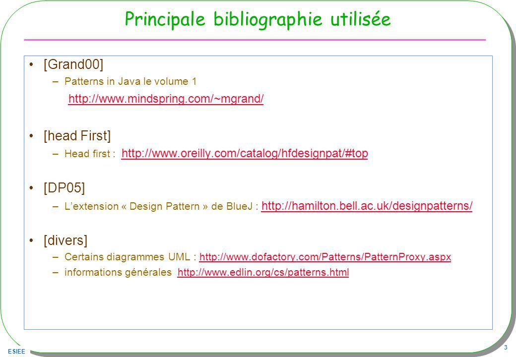 ESIEE 3 Principale bibliographie utilisée [Grand00] –Patterns in Java le volume 1 http://www.mindspring.com/~mgrand/ [head First] –Head first : http:/