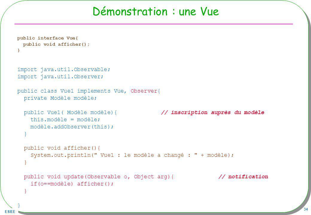 ESIEE 34 Démonstration : une Vue public interface Vue{ public void afficher(); } import java.util.Observable; import java.util.Observer; public class Vue1 implements Vue, Observer{ private Modèle modèle; public Vue1( Modèle modèle){ // inscription auprès du modèle this.modèle = modèle; modèle.addObserver(this); } public void afficher(){ System.out.println( Vue1 : le modèle a changé : + modèle); } public void update(Observable o, Object arg){ // notification if(o==modèle) afficher(); } }