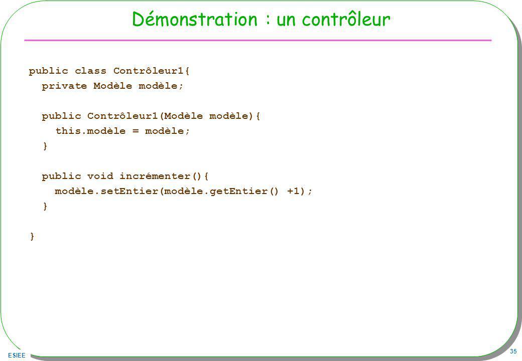 ESIEE 35 Démonstration : un contrôleur public class Contrôleur1{ private Modèle modèle; public Contrôleur1(Modèle modèle){ this.modèle = modèle; } public void incrémenter(){ modèle.setEntier(modèle.getEntier() +1); } }
