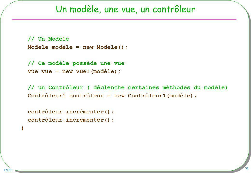 ESIEE 36 Un modèle, une vue, un contrôleur // Un Modèle Modèle modèle = new Modèle(); // Ce modèle possède une vue Vue vue = new Vue1(modèle); // un Contrôleur ( déclenche certaines méthodes du modèle) Contrôleur1 contrôleur = new Contrôleur1(modèle); contrôleur.incrémenter(); }