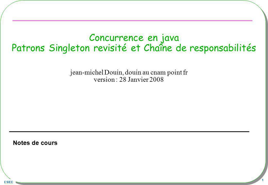 ESIEE 1 Concurrence en java Patrons Singleton revisité et Chaîne de responsabilités Notes de cours jean-michel Douin, douin au cnam point fr version :