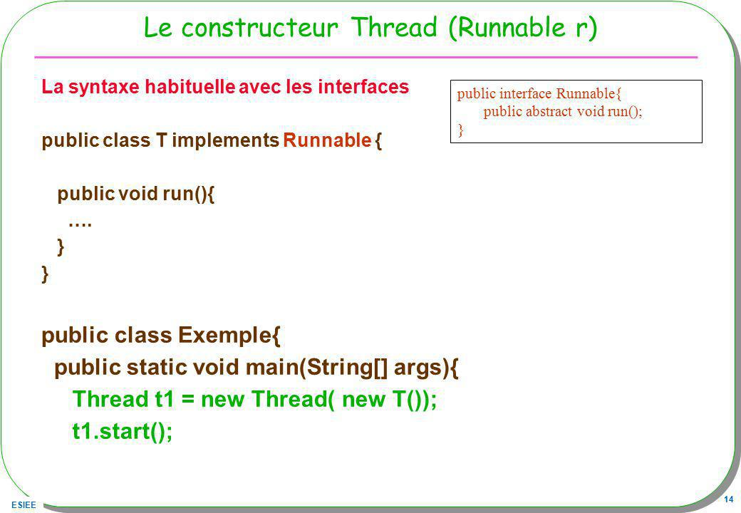 ESIEE 14 Le constructeur Thread (Runnable r) La syntaxe habituelle avec les interfaces public class T implements Runnable { public void run(){ …. } pu
