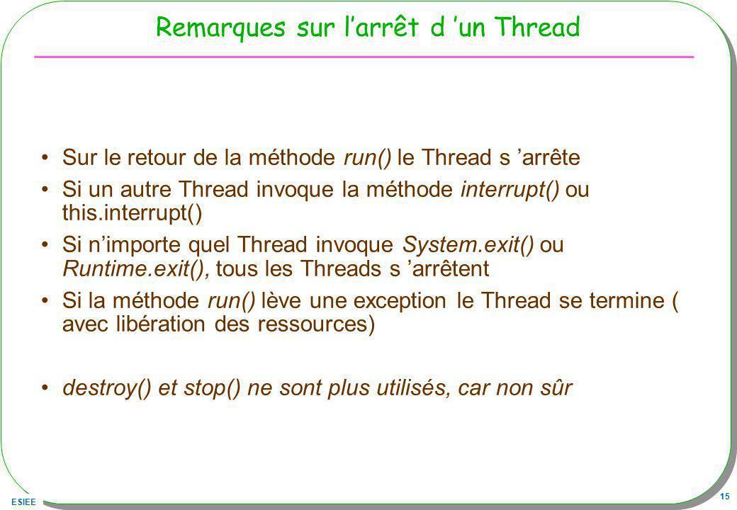 ESIEE 15 Remarques sur larrêt d un Thread Sur le retour de la méthode run() le Thread s arrête Si un autre Thread invoque la méthode interrupt() ou th