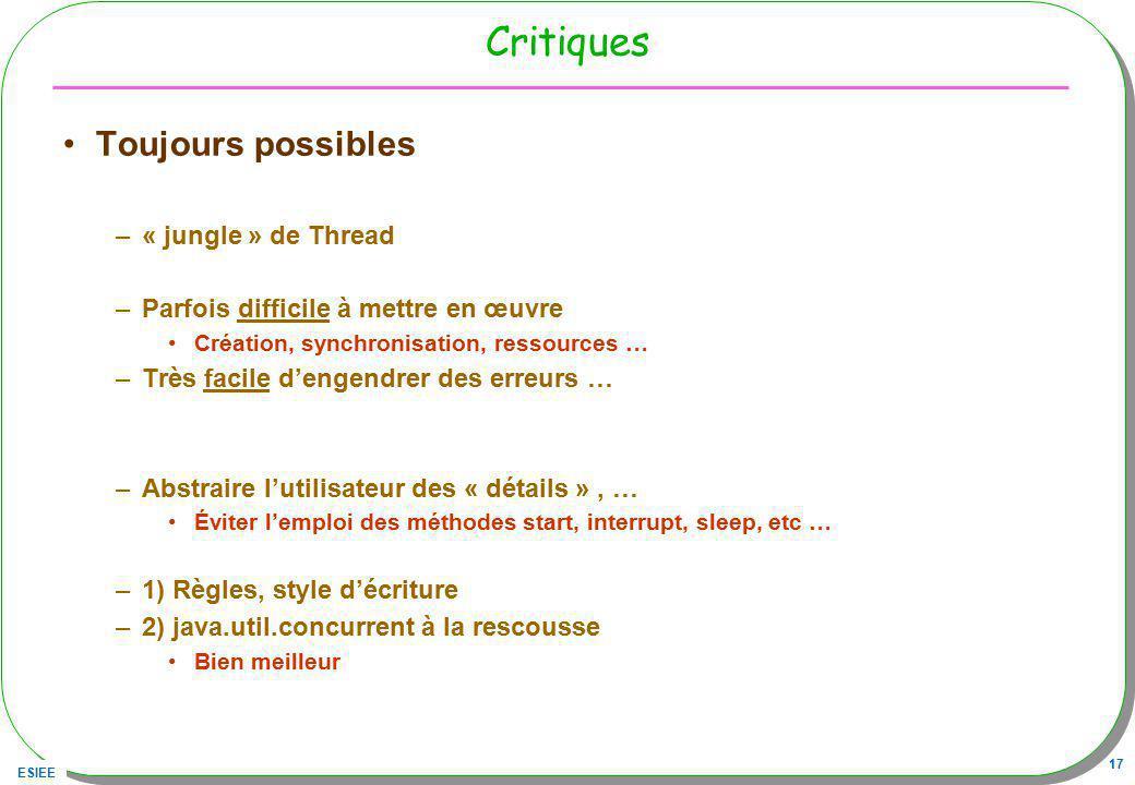 ESIEE 17 Critiques Toujours possibles –« jungle » de Thread –Parfois difficile à mettre en œuvre Création, synchronisation, ressources … –Très facile
