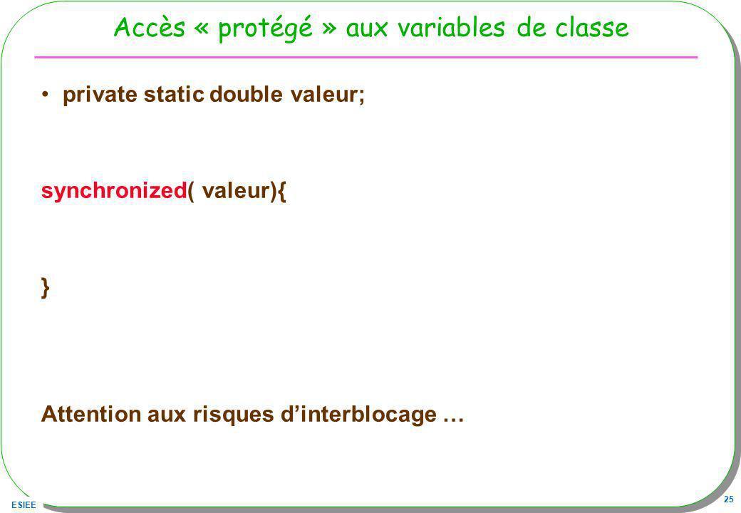ESIEE 25 Accès « protégé » aux variables de classe private static double valeur; synchronized( valeur){ } Attention aux risques dinterblocage …
