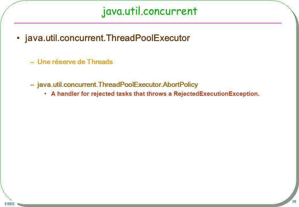ESIEE 38 java.util.concurrent java.util.concurrent.ThreadPoolExecutor –Une réserve de Threads –java.util.concurrent.ThreadPoolExecutor.AbortPolicy A h