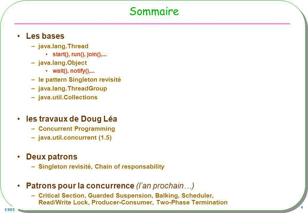ESIEE 4 Sommaire Les bases –java.lang.Thread start(), run(), join(),... –java.lang.Object wait(), notify(),... –le pattern Singleton revisité –java.la