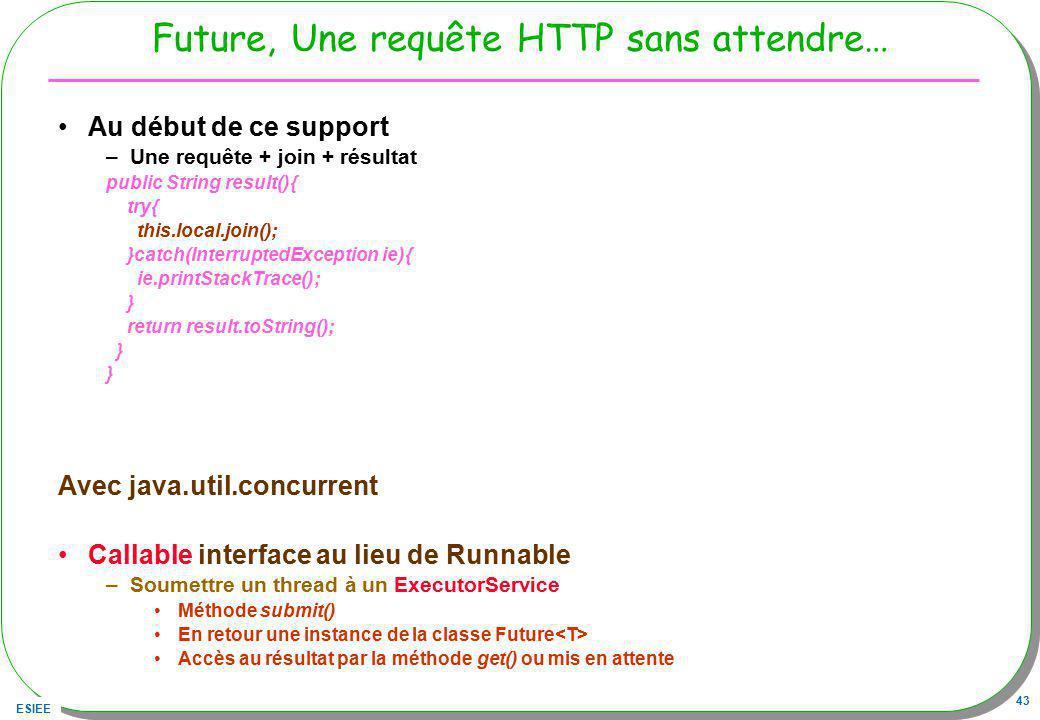 ESIEE 43 Future, Une requête HTTP sans attendre… Au début de ce support –Une requête + join + résultat public String result(){ try{ this.local.join();