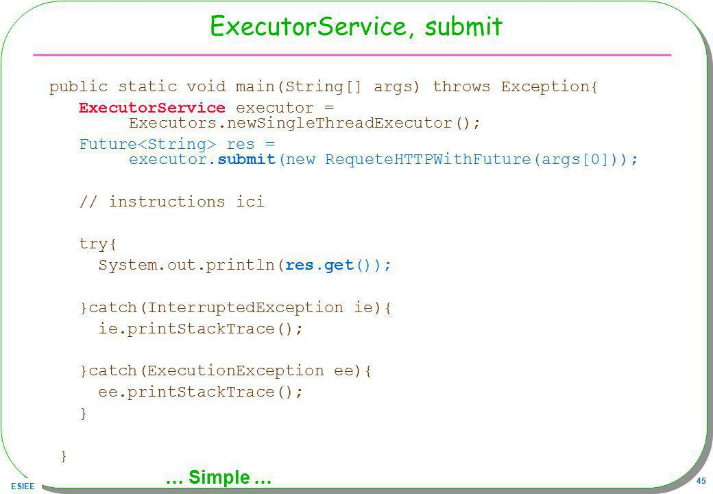 ESIEE 45 ExecutorService, submit public static void main(String[] args) throws Exception{ ExecutorService executor = Executors.newSingleThreadExecutor