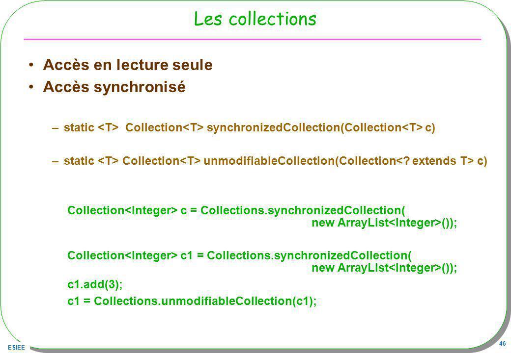 ESIEE 46 Les collections Accès en lecture seule Accès synchronisé –static Collection synchronizedCollection(Collection c) –static Collection unmodifia