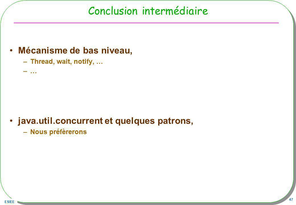 ESIEE 47 Conclusion intermédiaire Mécanisme de bas niveau, –Thread, wait, notify, … –… java.util.concurrent et quelques patrons, –Nous préfèrerons
