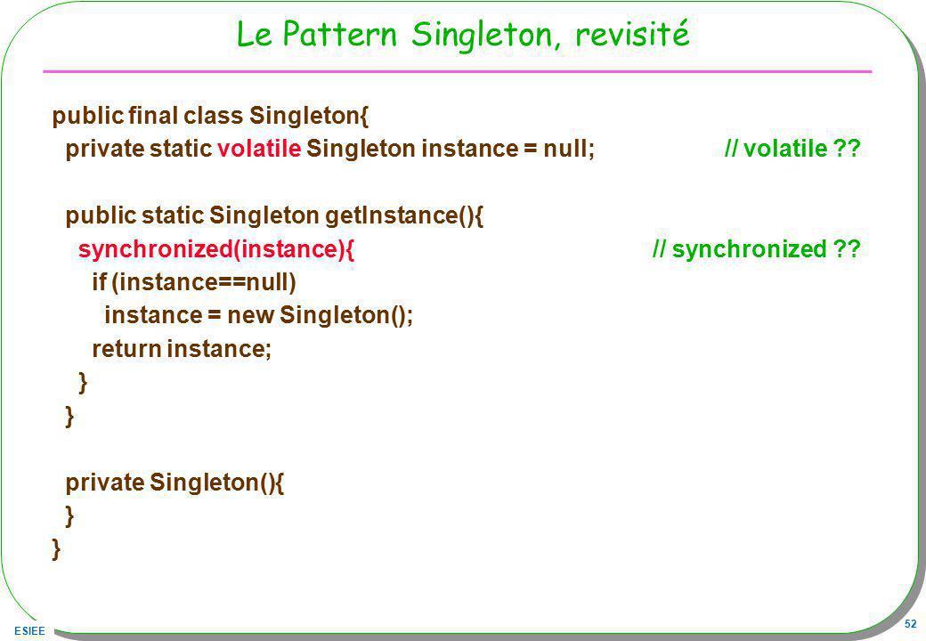 ESIEE 52 Le Pattern Singleton, revisité public final class Singleton{ private static volatile Singleton instance = null; // volatile ?? public static
