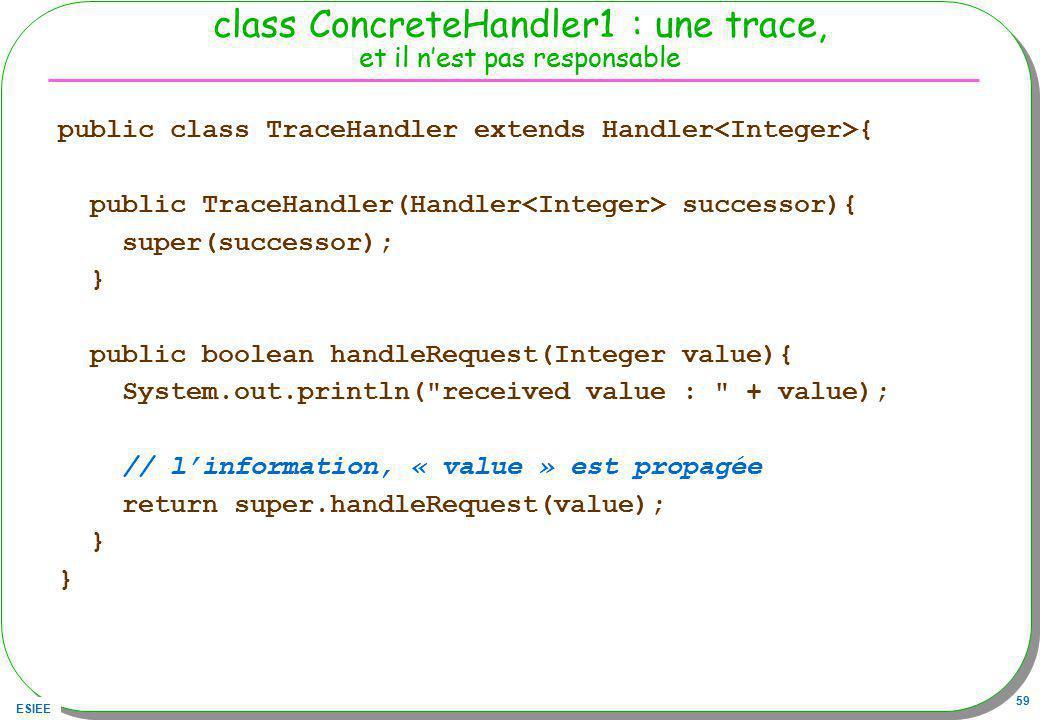 ESIEE 59 class ConcreteHandler1 : une trace, et il nest pas responsable public class TraceHandler extends Handler { public TraceHandler(Handler succes
