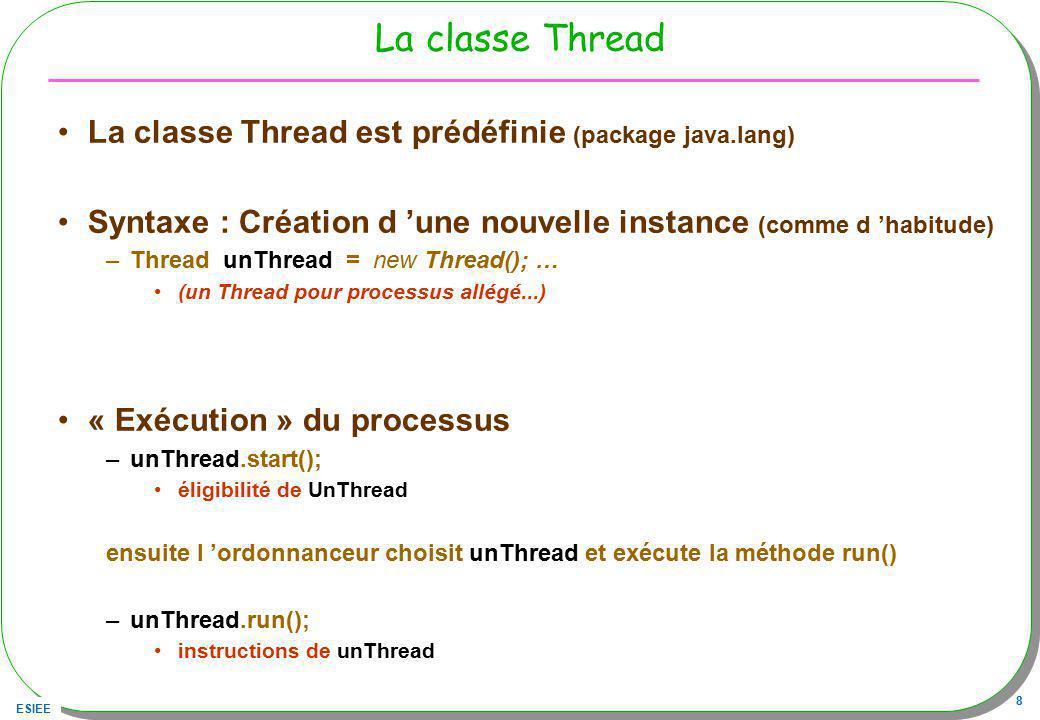 ESIEE 8 La classe Thread La classe Thread est prédéfinie (package java.lang) Syntaxe : Création d une nouvelle instance (comme d habitude) –Thread unT