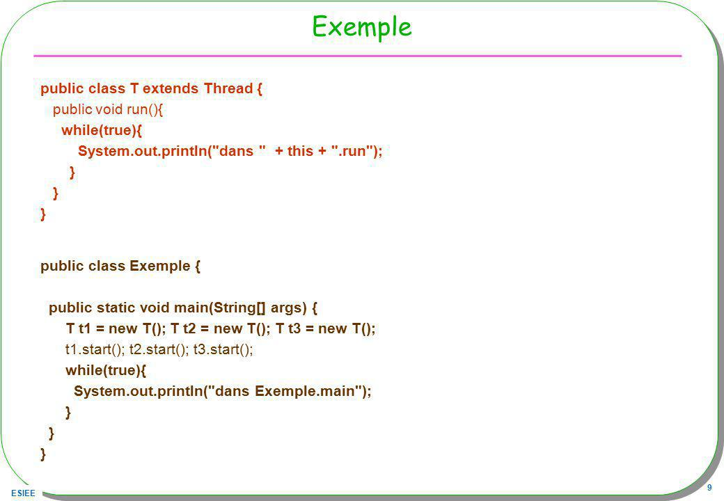 ESIEE 9 Exemple public class T extends Thread { public void run(){ while(true){ System.out.println(