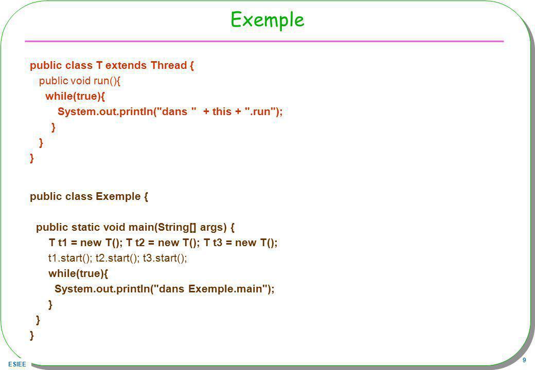 ESIEE 20 Linterface Executor, la classe ThreadExecutor Paquetage java.util.concurrent j2se 1.5, détaillé par la suite public interface Executor{ void execute(Runnable command) ;} executeRunnable –Executor executor = new ThreadExecutor(); –executor.execute( new Runnable(){ …}); import java.util.concurrent.Executor; public class ThreadExecutor implements Executor{ public void execute(Runnable r){ new Thread(r).start(); }