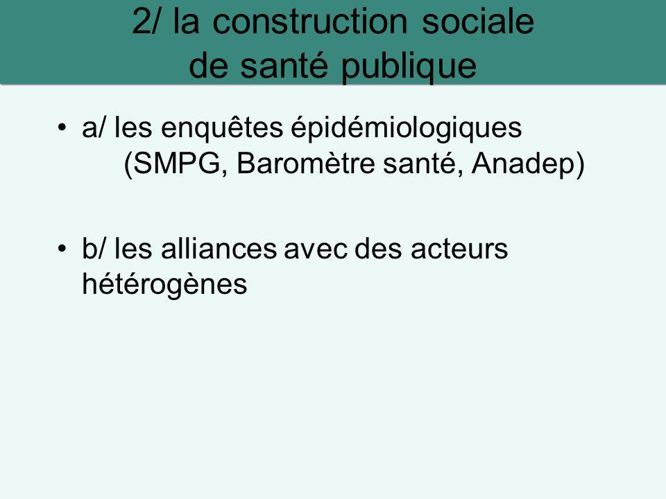 a/ les enquêtes épidémiologiques (SMPG, Baromètre santé, Anadep) b/ les alliances avec des acteurs hétérogènes 2/ la construction sociale de santé pub