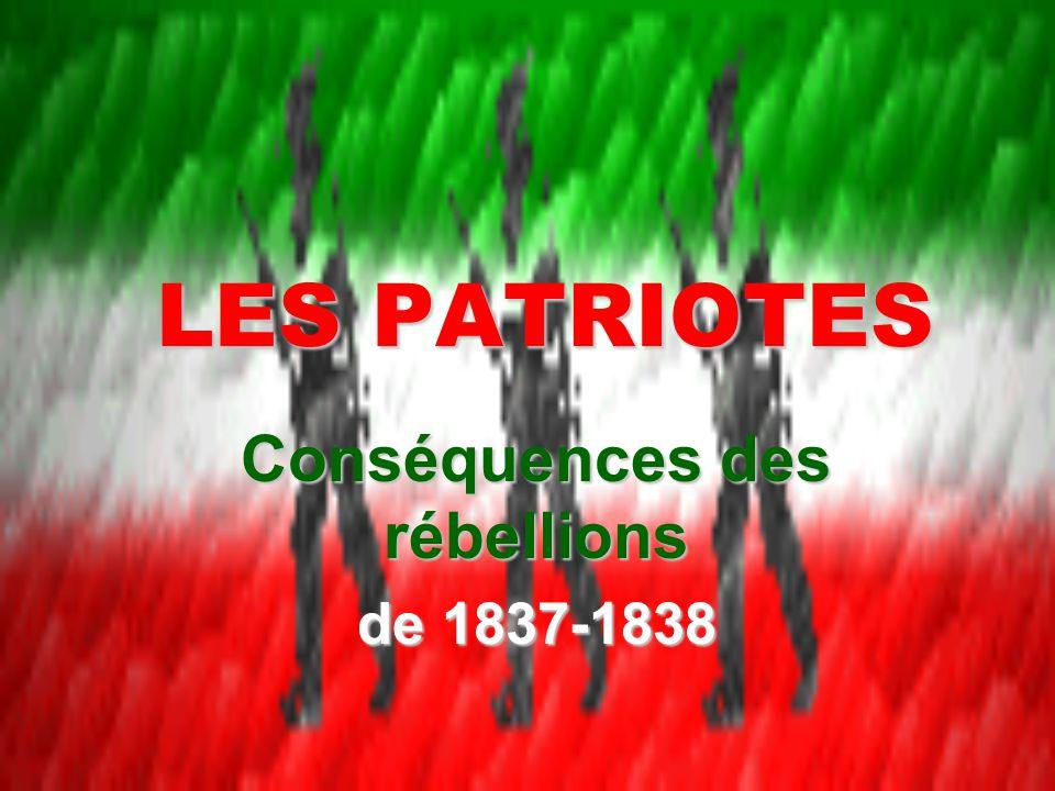 LES PATRIOTES Conséquences des rébellions de 1837-1838