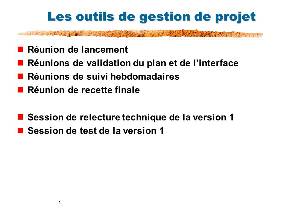 15 Les outils de gestion de projet nRéunion de lancement nRéunions de validation du plan et de linterface nRéunions de suivi hebdomadaires nRéunion de recette finale nSession de relecture technique de la version 1 nSession de test de la version 1