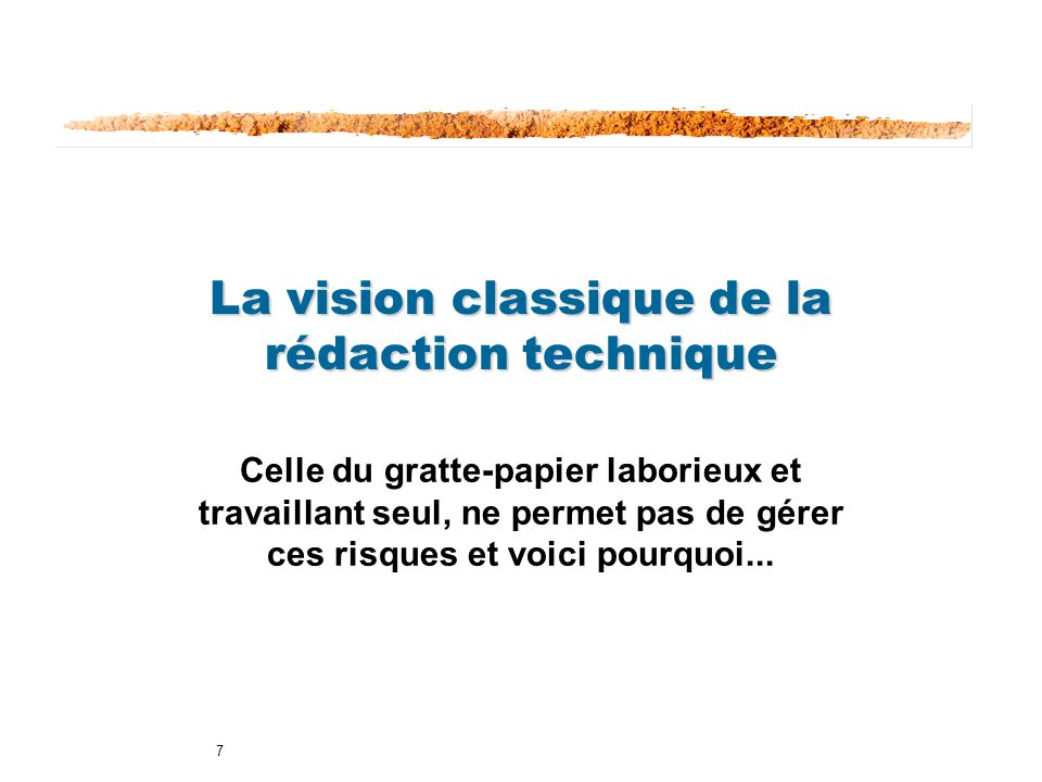 7 La vision classique de la rédaction technique Celle du gratte-papier laborieux et travaillant seul, ne permet pas de gérer ces risques et voici pour