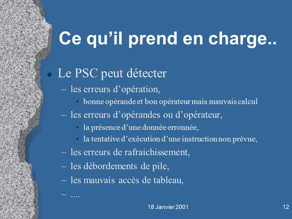18 Janvier 200112 Ce quil prend en charge.. l Le PSC peut détecter –les erreurs dopération, bonne opérande et bon opérateur mais mauvais calcul –les e