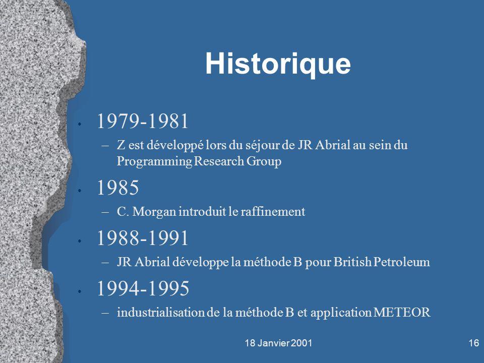 18 Janvier 200116 Historique 1979-1981 –Z est développé lors du séjour de JR Abrial au sein du Programming Research Group 1985 –C. Morgan introduit le