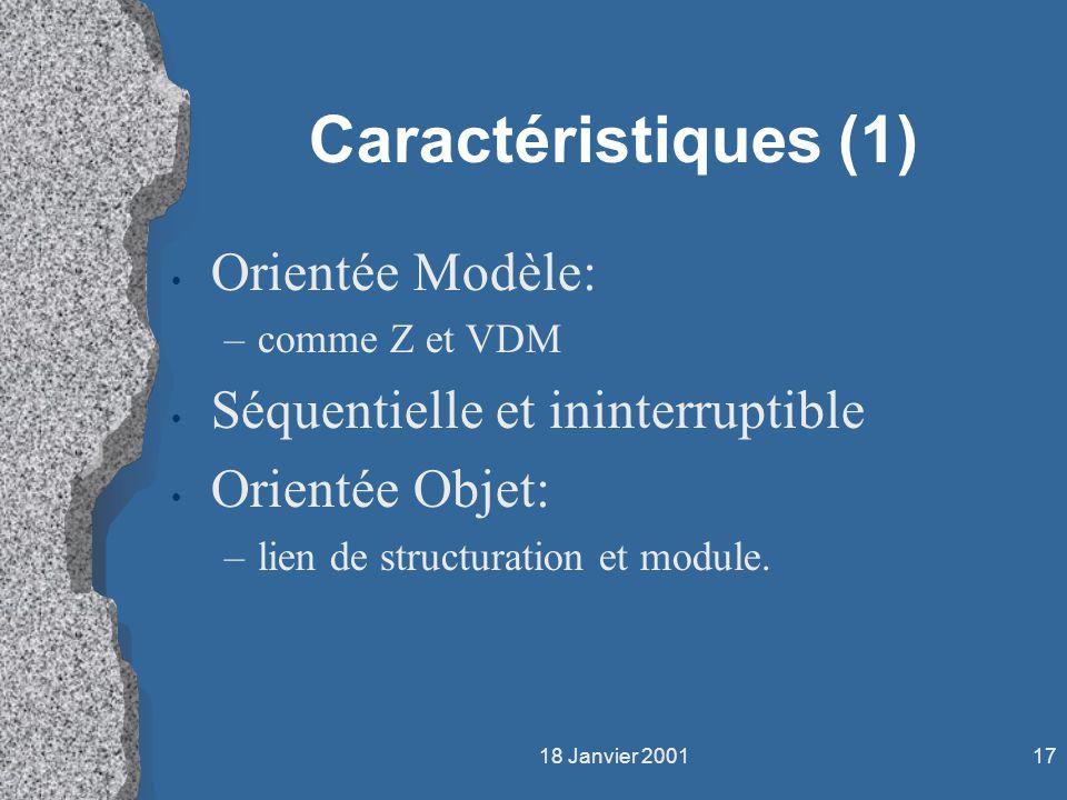 18 Janvier 200117 Caractéristiques (1) Orientée Modèle: –comme Z et VDM Séquentielle et ininterruptible Orientée Objet: –lien de structuration et modu