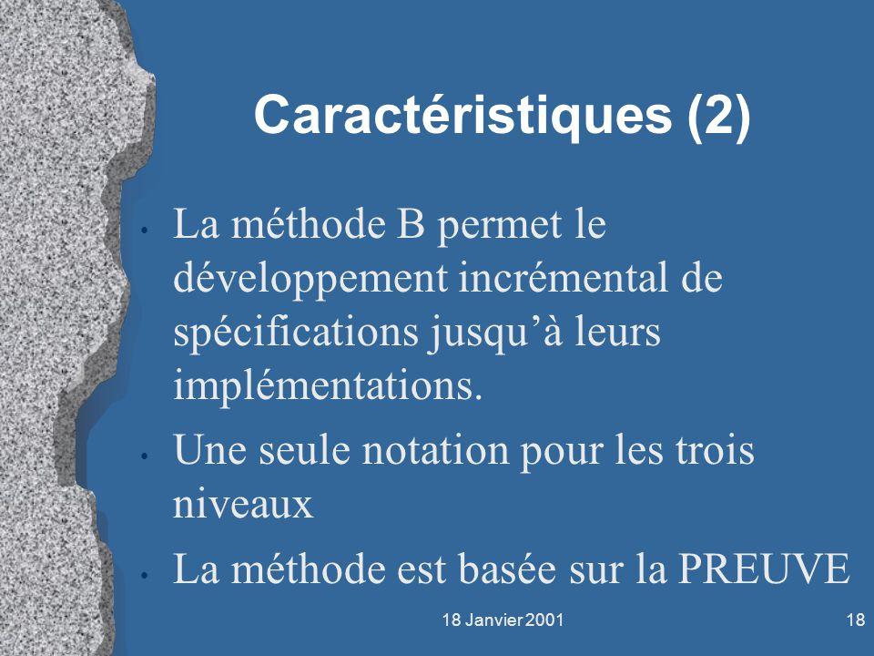 18 Janvier 200118 Caractéristiques (2) La méthode B permet le développement incrémental de spécifications jusquà leurs implémentations. Une seule nota