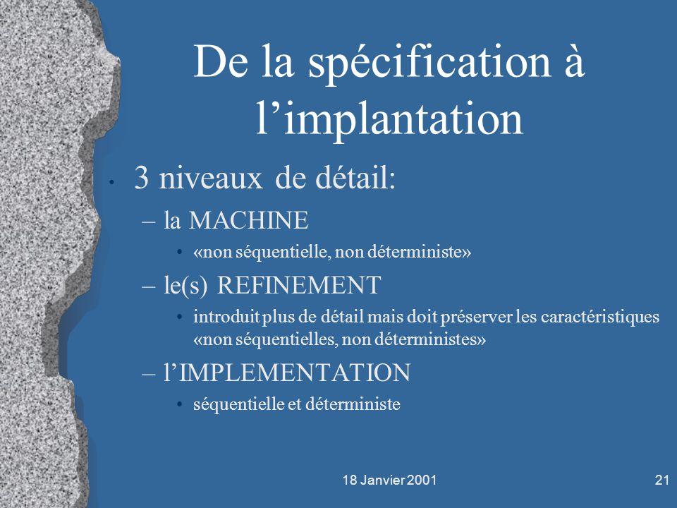 18 Janvier 200121 De la spécification à limplantation 3 niveaux de détail: –la MACHINE «non séquentielle, non déterministe» –le(s) REFINEMENT introdui