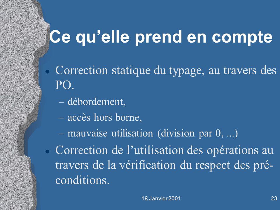 18 Janvier 200123 Ce quelle prend en compte l Correction statique du typage, au travers des PO. –débordement, –accès hors borne, –mauvaise utilisation