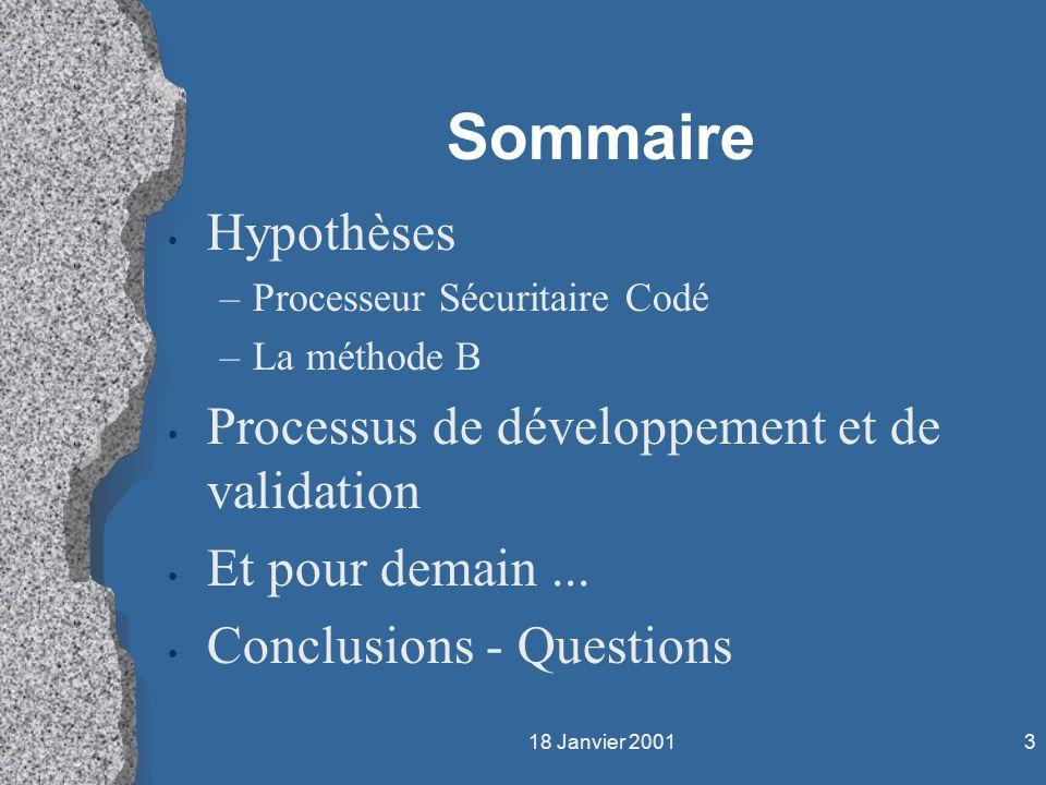 18 Janvier 20013 Sommaire Hypothèses –Processeur Sécuritaire Codé –La méthode B Processus de développement et de validation Et pour demain... Conclusi