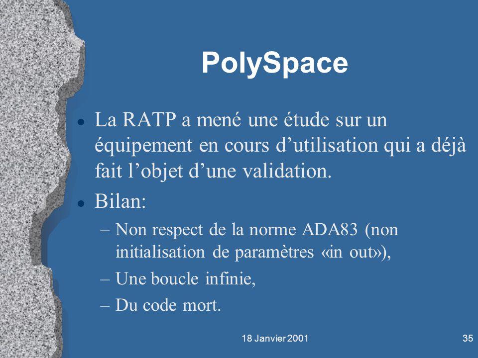 18 Janvier 200135 PolySpace l La RATP a mené une étude sur un équipement en cours dutilisation qui a déjà fait lobjet dune validation. l Bilan: –Non r