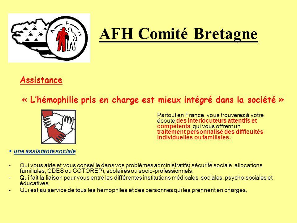 AFH Comité Bretagne Assistance « Lhémophilie pris en charge est mieux intégré dans la société » Partout en France, vous trouverez à votre écoute des interlocuteurs attentifs et compétents, qui vous offrent un traitement personnalisé des difficultés individuelles ou familiales.