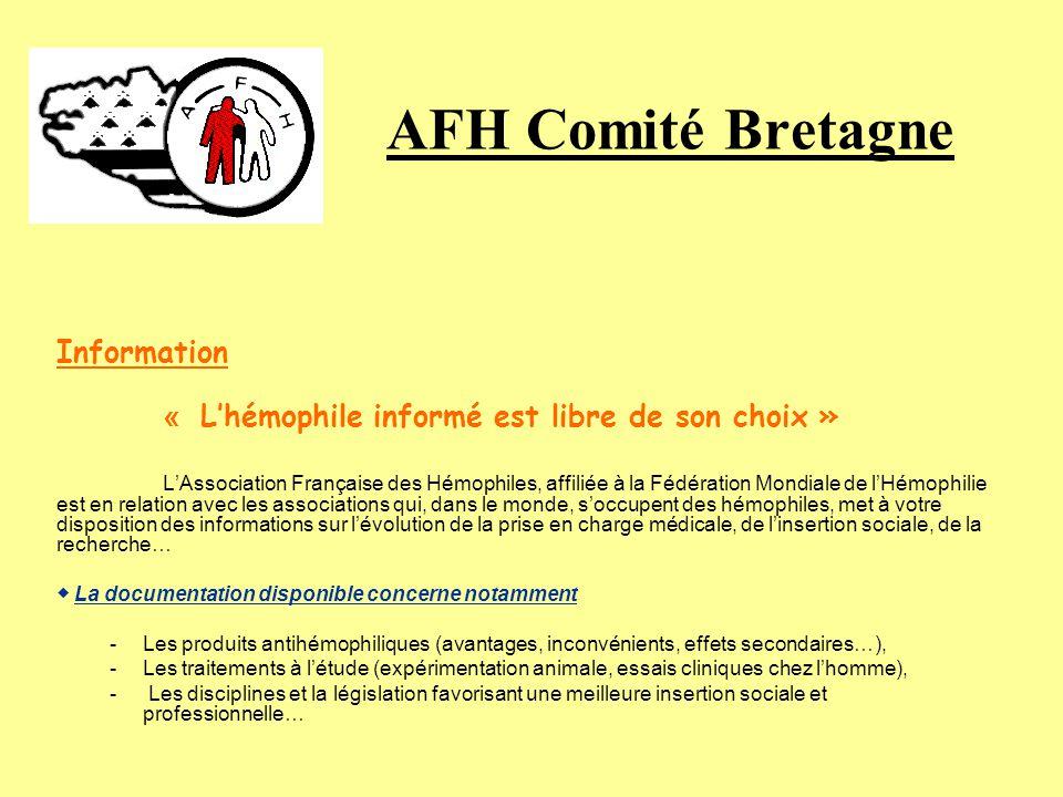 AFH Comité Bretagne Information « Lhémophile informé est libre de son choix » LAssociation Française des Hémophiles, affiliée à la Fédération Mondiale de lHémophilie est en relation avec les associations qui, dans le monde, soccupent des hémophiles, met à votre disposition des informations sur lévolution de la prise en charge médicale, de linsertion sociale, de la recherche… La documentation disponible concerne notamment -Les produits antihémophiliques (avantages, inconvénients, effets secondaires…), -Les traitements à létude (expérimentation animale, essais cliniques chez lhomme), - Les disciplines et la législation favorisant une meilleure insertion sociale et professionnelle…
