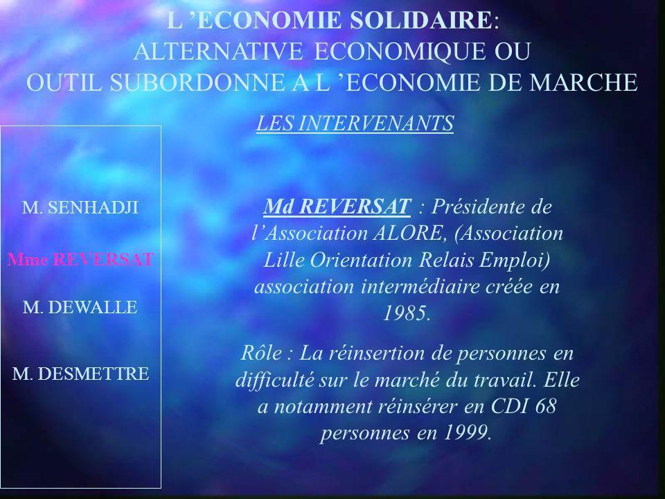 L ECONOMIE SOLIDAIRE: ALTERNATIVE ECONOMIQUE OU OUTIL SUBORDONNE A L ECONOMIE DE MARCHE LES INTERVENANTS Mme REVERSAT M. DEWALLE M. DESMETTRE Mr SENHA