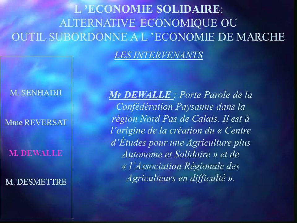 L ECONOMIE SOLIDAIRE: ALTERNATIVE ECONOMIQUE OU OUTIL SUBORDONNE A L ECONOMIE DE MARCHE LES INTERVENANTS M. SENHADJI M. DEWALLE M. DESMETTRE Md REVERS