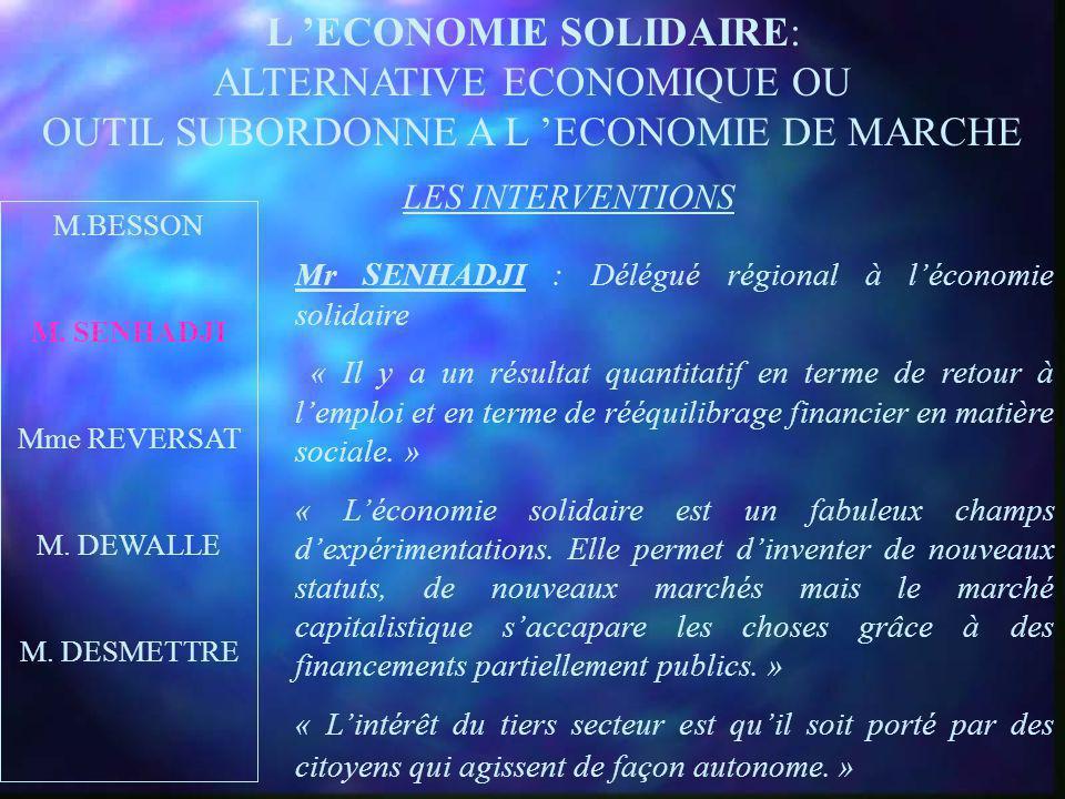 L ECONOMIE SOLIDAIRE: ALTERNATIVE ECONOMIQUE OU OUTIL SUBORDONNE A L ECONOMIE DE MARCHE LES INTERVENTIONS M.BESSON M. SENHADJI Mme REVERSAT M. DEWALLE